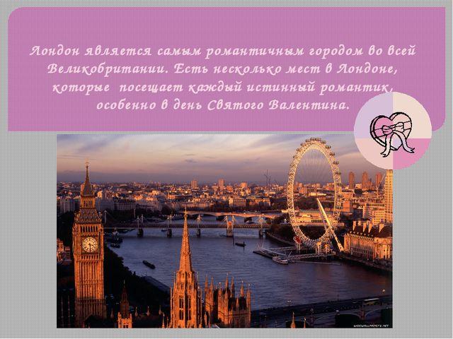 Лондон является самым романтичным городом во всей Великобритании. Есть нескол...