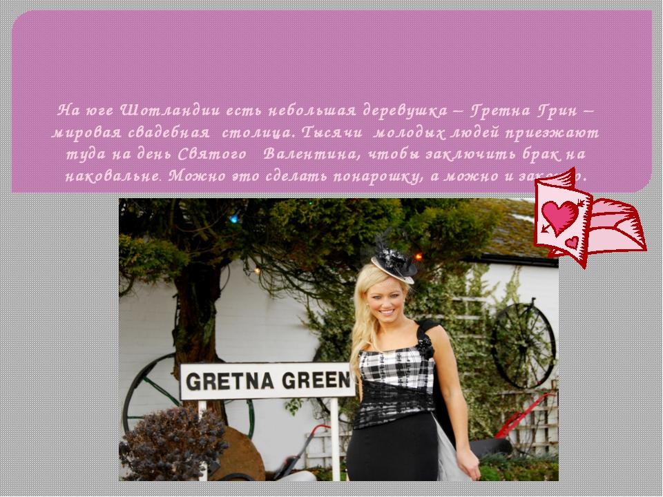 На юге Шотландии есть небольшая деревушка – Гретна Грин – мировая свадебная с...