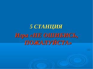 5 СТАНЦИЯ Игра «НЕ ОШИБИСЬ, ПОЖАЛУЙСТА»