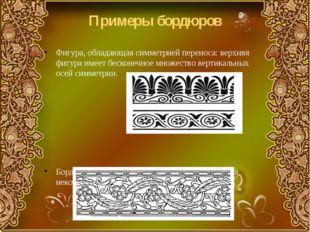 Примеры бордюров Фигура, обладающая симметрией переноса: верхняя фигура имеет