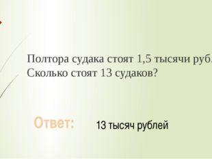 Полтора судака стоят 1,5 тысячи руб. Сколько стоят 13 судаков? Ответ: 13 тыся
