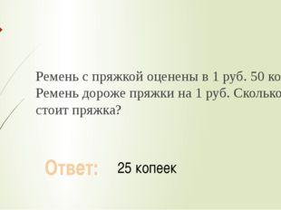 Ремень с пряжкой оценены в 1 руб. 50 коп. Ремень дороже пряжки на 1 руб. Ско