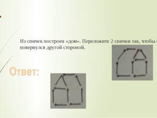 Из спичек построен «дом». Переложите 2 спички так, чтобы он повернулся друго