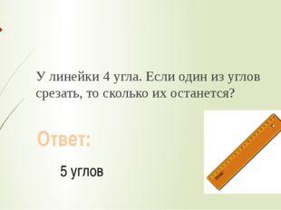 У линейки 4 угла. Если один из углов срезать, то сколько их останется? Ответ
