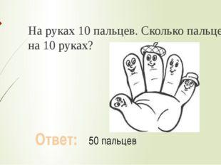 На руках 10 пальцев. Сколько пальцев на 10 руках? Ответ: 50 пальцев