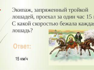 Экипаж, запряженный тройкой лошадей, проехал за один час 15 км. С какой скоро