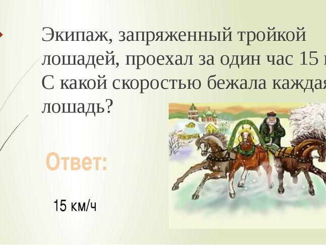 Экипаж, запряженный тройкой лошадей, проехал за один час 15 км. С какой скоро...