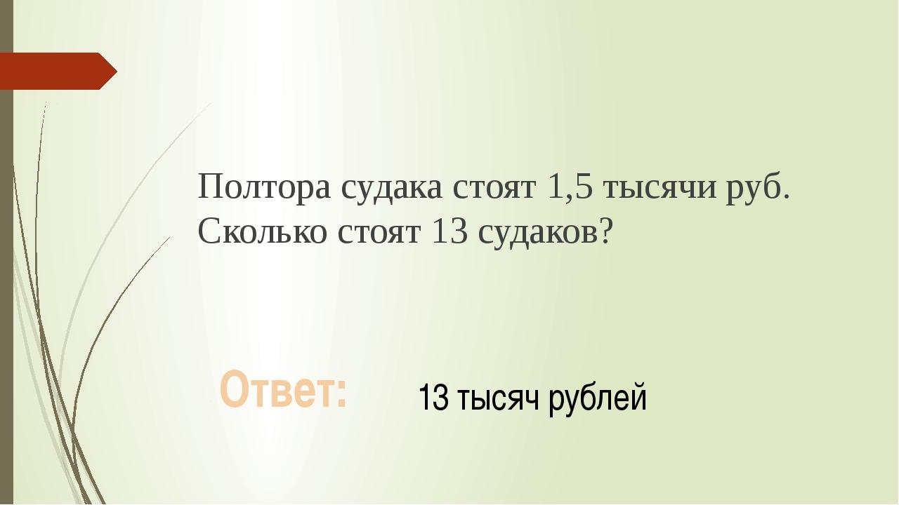 Полтора судака стоят 1,5 тысячи руб. Сколько стоят 13 судаков? Ответ: 13 тыся...