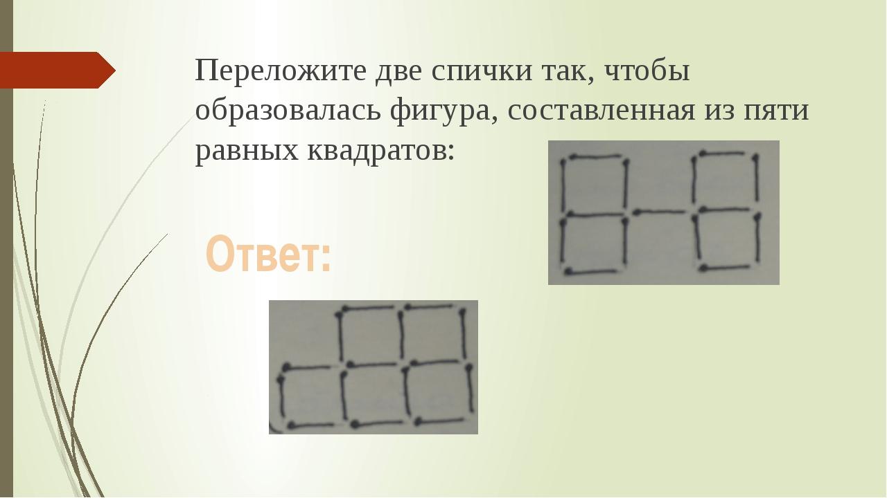 Переложите две спички так, чтобы образовалась фигура, составленная из пяти ра...