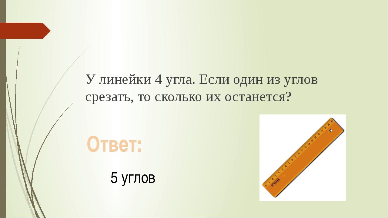 У линейки 4 угла. Если один из углов срезать, то сколько их останется? Ответ...