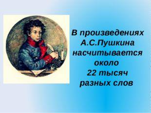 В произведениях А.С.Пушкина насчитывается около 22 тысяч разных слов