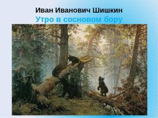 Иван Иванович Шишкин Утро в сосновом бору