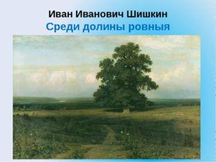 Иван Иванович Шишкин Среди долины ровныя