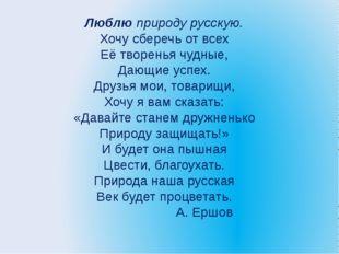 Люблю природу русскую. Хочу сберечь от всех Её творенья чудные, Дающие успех.
