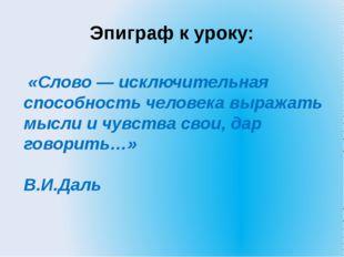 Эпиграф к уроку: «Слово — исключительная способность человека выражать мысли