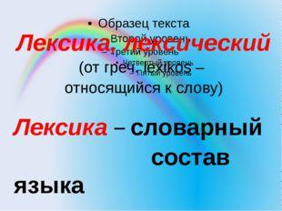 Лексика, лексический (от греч. lexikos – относящийся к слову) Лексика – слова