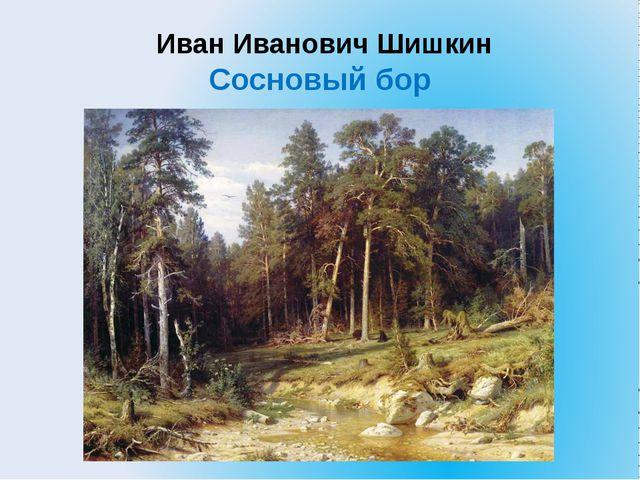 Иван Иванович Шишкин Сосновый бор