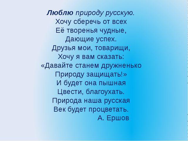 Люблю природу русскую. Хочу сберечь от всех Её творенья чудные, Дающие успех....