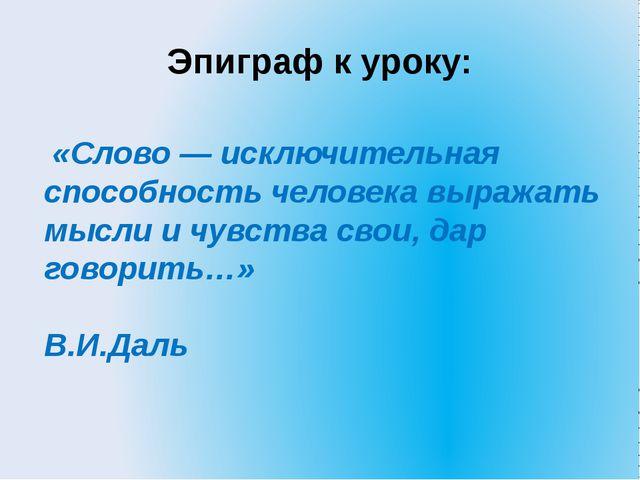 Эпиграф к уроку: «Слово — исключительная способность человека выражать мысли...