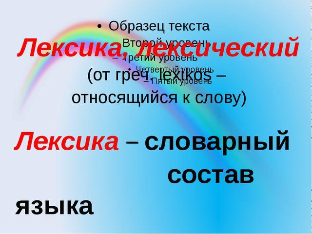 Лексика, лексический (от греч. lexikos – относящийся к слову) Лексика – слова...