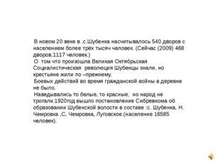 В новом 20 веке в .с.Шубенка насчитывалось 540 дворов с населением более трёх