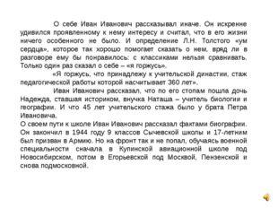 О себе Иван Иванович рассказывал иначе. Он искренне удивился проявленному к