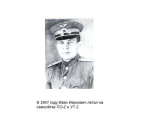 В 1947 году Иван Иванович летал на самолётах ПО-2 и УТ-2