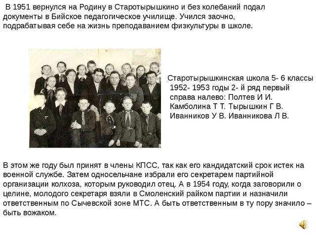 В 1951 вернулся на Родину в Старотырышкино и без колебаний подал документы в...