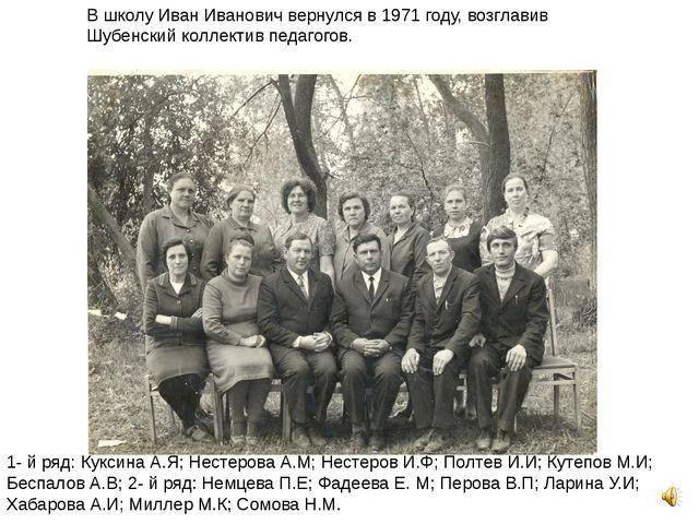 В школу Иван Иванович вернулся в 1971 году, возглавив Шубенский коллектив пед...