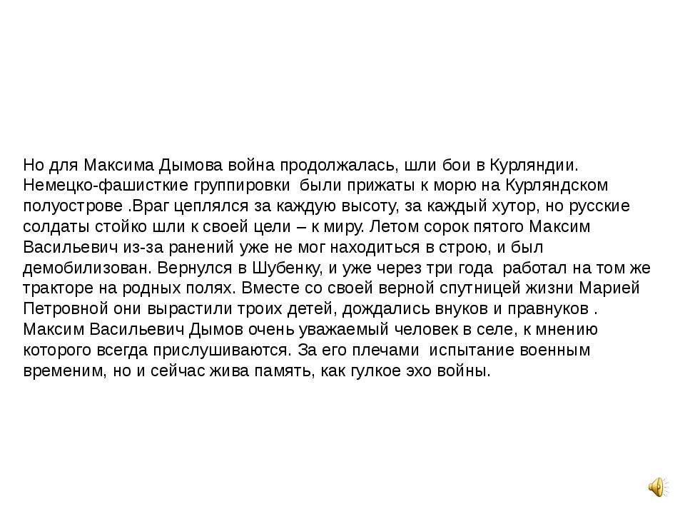 Но для Максима Дымова война продолжалась, шли бои в Курляндии. Немецко-фашист...