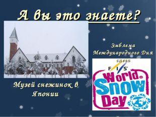 А вы это знаете? Музей снежинок в Японии Эмблема Международного Дня снега