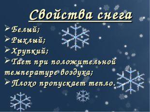 Свойства снега Белый; Рыхлый; Хрупкий; Тает при положительной температуре воз