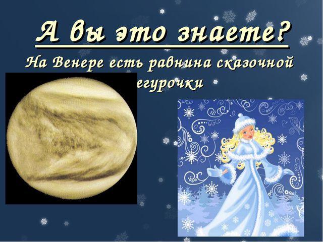 А вы это знаете? На Венере есть равнина сказочной Снегурочки