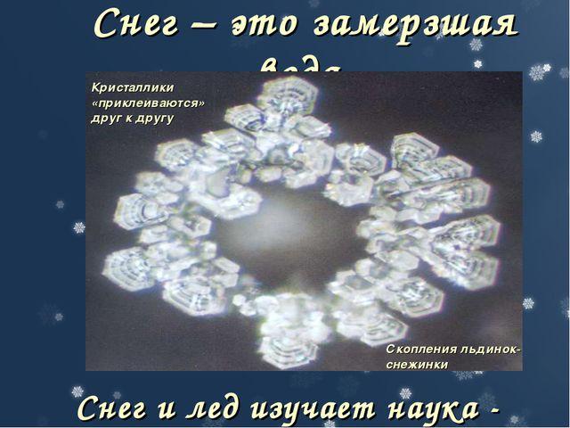 Снег – это замерзшая вода. Снег и лед изучает наука - гляциология Кристаллики...