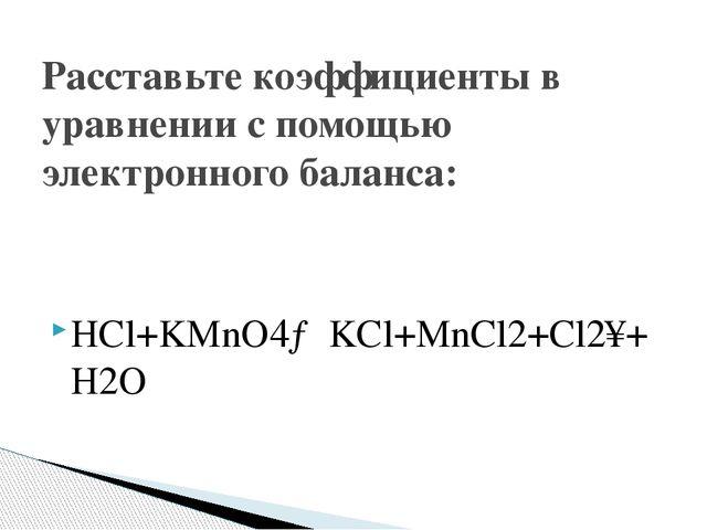 HCl+KMnO4→KCl+MnCl2+Cl2↑+H2O Расставьте коэффициенты в уравнении с помощью эл...