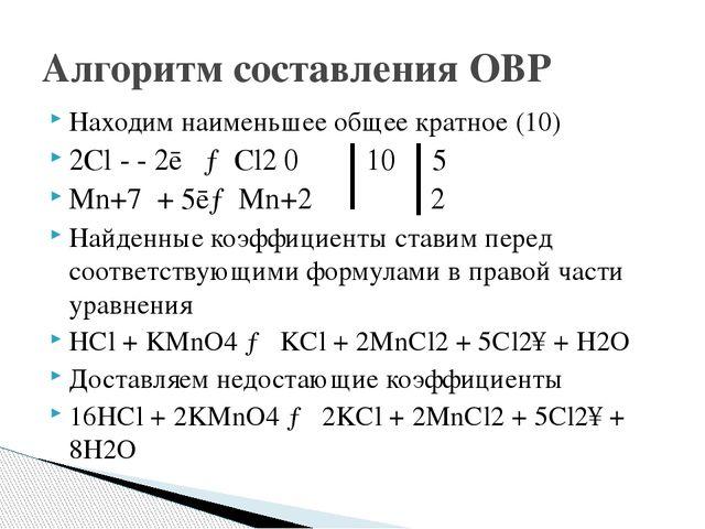 Находим наименьшее общее кратное (10) 2Cl - - 2ē →Cl2 0 10 5 Mn+7 + 5ē→Mn+2 2...