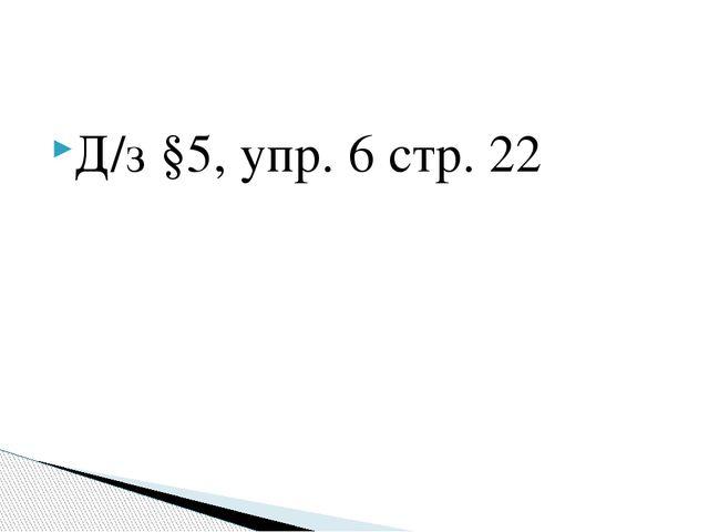 Д/з §5, упр. 6 стр. 22