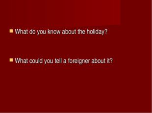 What do you know about the holiday? What could you tell a foreigner about it?