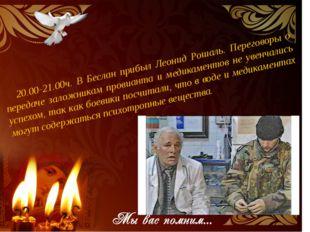 20.00-21.00ч. В Беслан прибыл Леонид Рошаль. Переговоры о передаче заложника