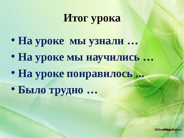 Итог урока На уроке мы узнали … На уроке мы научились … На уроке понравилось...
