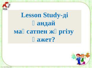 Lesson Study-ді қандай мақсатпен жүргізу қажет?