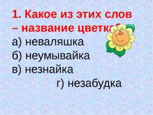 1. Какое из этих слов – название цветка? а) неваляшка б) неумывайка в) незнай