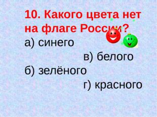 10. Какого цвета нет на флаге России? а) синего в) белого б) зелёного г) крас