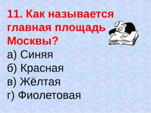 11. Как называется главная площадь Москвы? а) Синяя б) Красная в) Жёлтая г) Ф