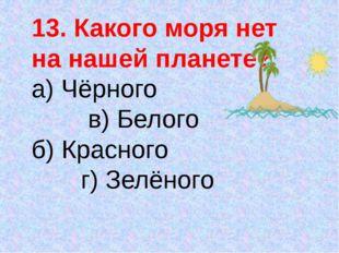 13. Какого моря нет на нашей планете? а) Чёрного в) Белого б) Красного г) Зел