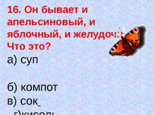 16. Он бывает и апельсиновый, и яблочный, и желудочный. Что это? а) суп б) ко