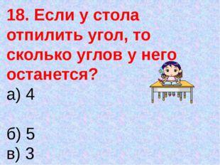18. Если у стола отпилить угол, то сколько углов у него останется? а) 4 б) 5