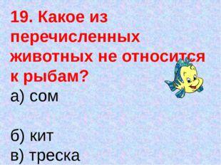 19. Какое из перечисленных животных не относится к рыбам? а) сом б) кит в) тр
