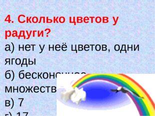 4. Сколько цветов у радуги? а) нет у неё цветов, одни ягоды б) бесконечное мн