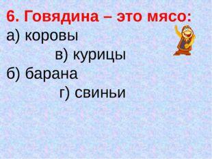 6. Говядина – это мясо: а) коровы в) курицы б) барана г) свиньи
